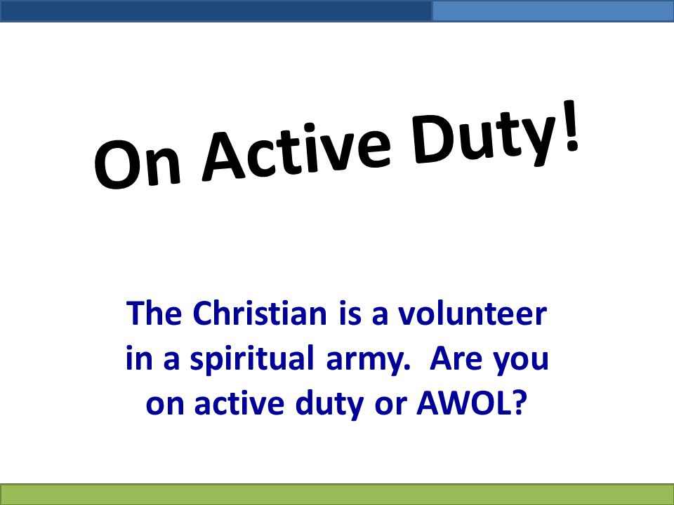 On Active Duty! The Christian is a volunteer in a spiritual army. Are you on active duty or AWOL