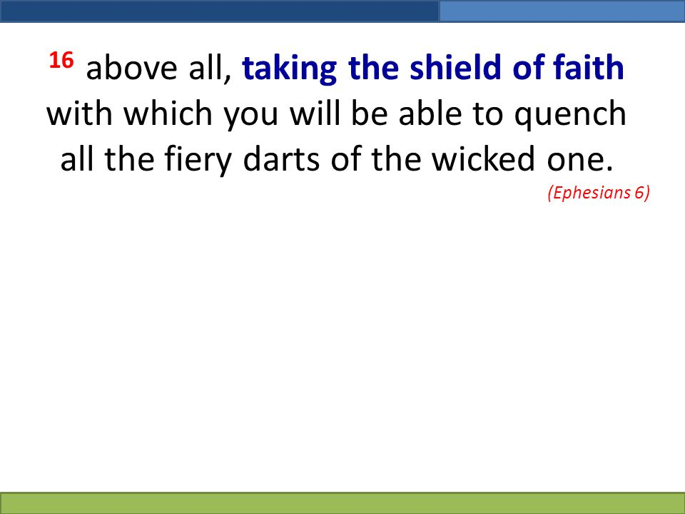 16 above all, taking the shield of faith with which you will be able to quench all the fiery darts of the wicked one.