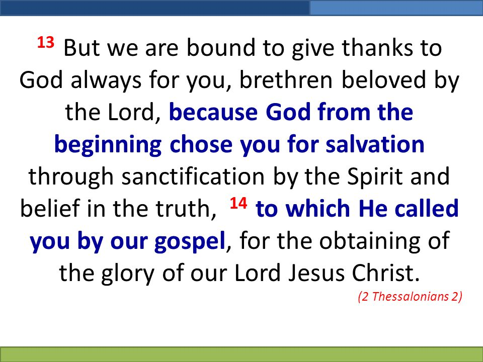 13 But we are bound to give thanks to God always for you, brethren beloved by the Lord, because God from the beginning chose you for salvation through sanctification by the Spirit and belief in the truth, 14 to which He called you by our gospel, for the obtaining of the glory of our Lord Jesus Christ.