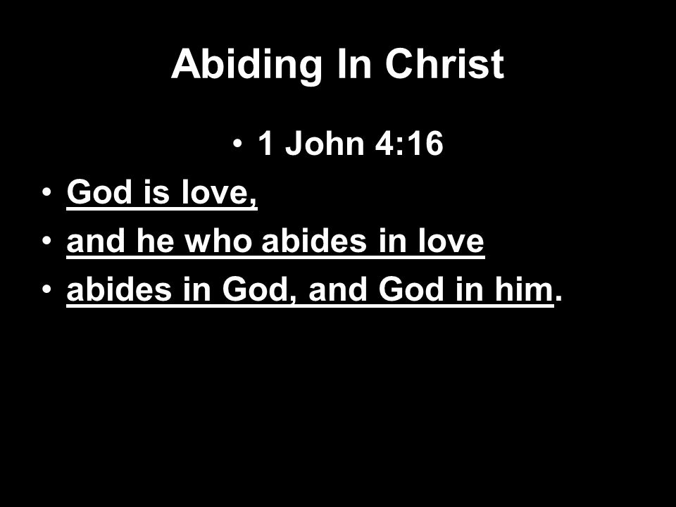 Abiding In Christ 1 John 4:16 God is love, and he who abides in love