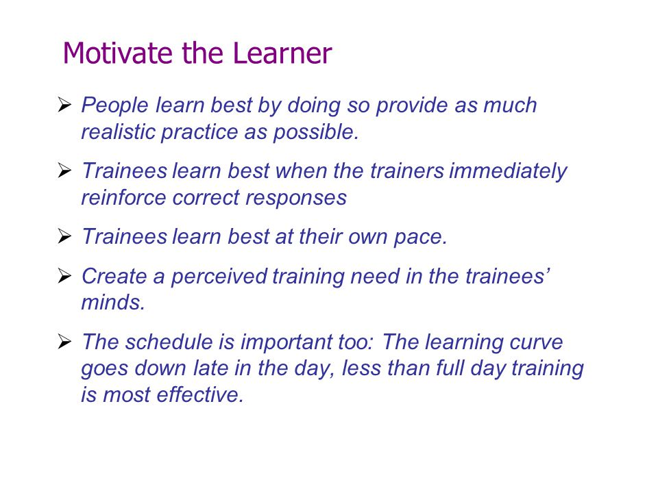 Motivate the Learner People learn best by doing so provide as much realistic practice as possible.