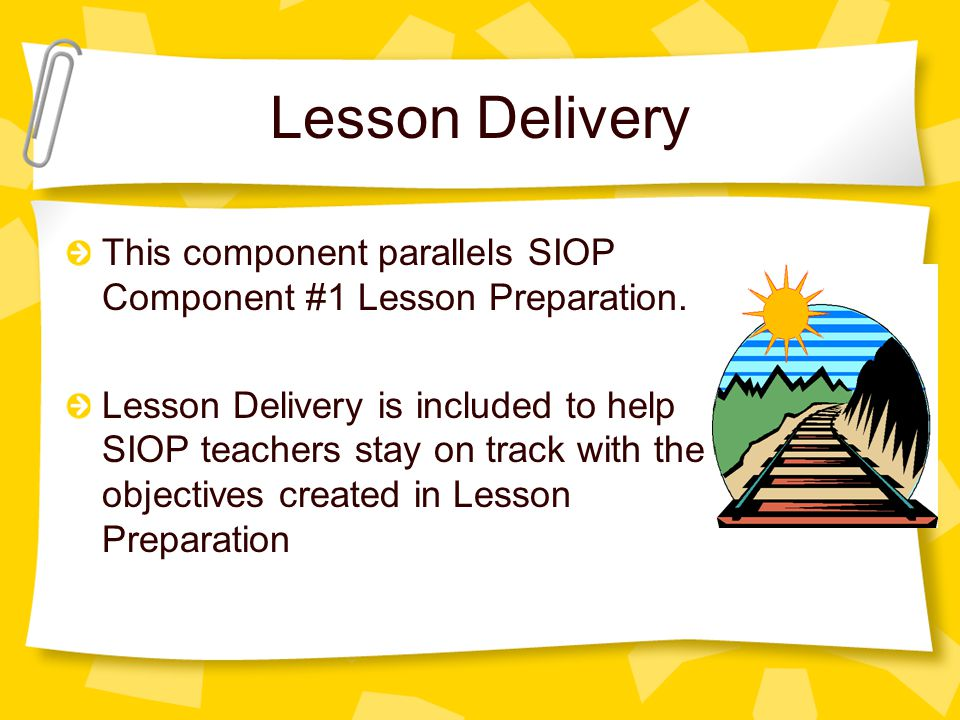 Lesson Delivery This component parallels SIOP Component #1 Lesson Preparation.