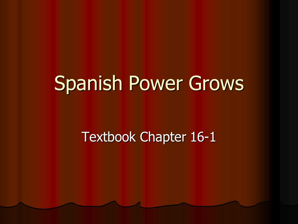 Spanish Power Grows Textbook Chapter 16-1