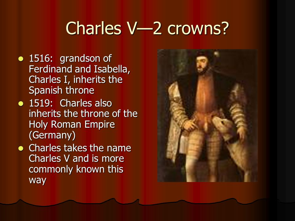 Charles V—2 crowns 1516: grandson of Ferdinand and Isabella, Charles I, inherits the Spanish throne.