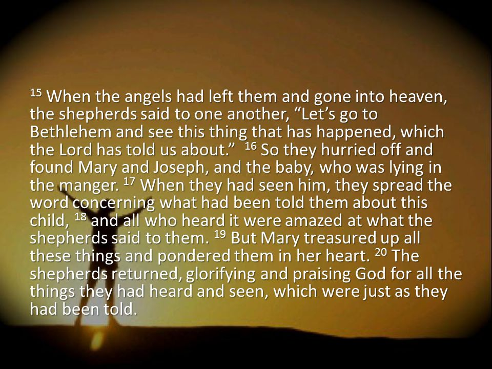 15 When the angels had left them and gone into heaven, the shepherds said to one another, Let's go to Bethlehem and see this thing that has happened, which the Lord has told us about. 16 So they hurried off and found Mary and Joseph, and the baby, who was lying in the manger.