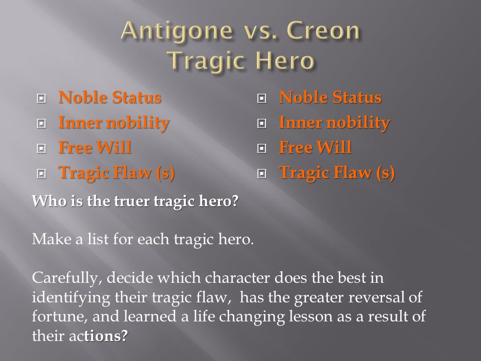 tragic hero creon or antigone essay Antigone: tragic hero essay antigone is a greek tragedy that stresses the use of sovereignty and virtue against the law ,written by sophocles within the story, the inquery of who the tragic hero is, king creon or antigone herself, is a subject of highly debatable class.