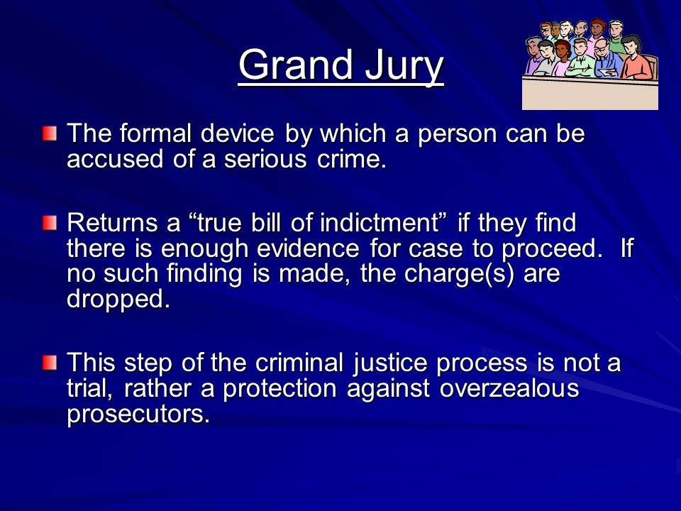 Grand Jury The formal device by which a person can be accused of a serious crime.