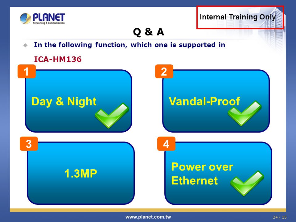 Day & Night 1 Vandal-Proof 2 1.3MP 3 Power over Ethernet 4 Q & A