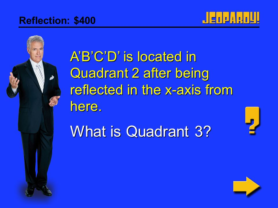 Reflection: $400 A'B'C'D' is located in Quadrant 2 after being reflected in the x-axis from here.