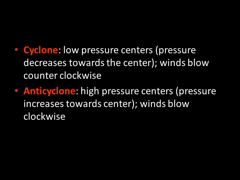 Cyclone: low pressure centers (pressure decreases towards the center); winds blow counter clockwise