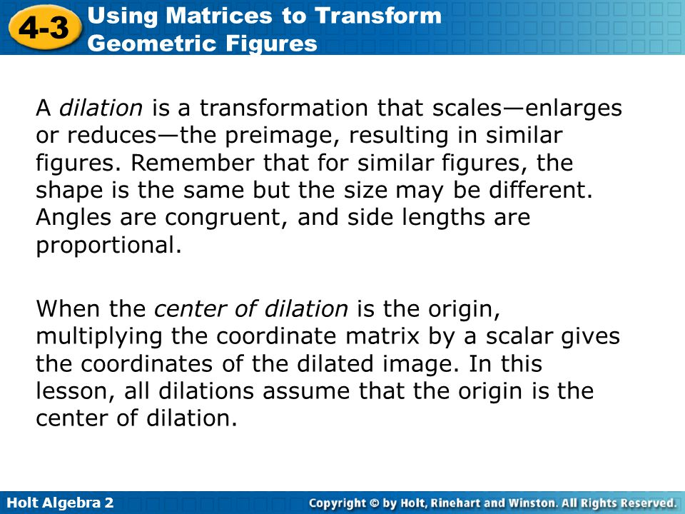 A dilation is a transformation that scales—enlarges or reduces—the preimage, resulting in similar figures. Remember that for similar figures, the shape is the same but the size may be different. Angles are congruent, and side lengths are