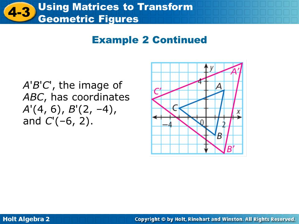 Example 2 Continued A B C , the image of ABC, has coordinates A (4, 6), B (2, –4), and C (–6, 2).