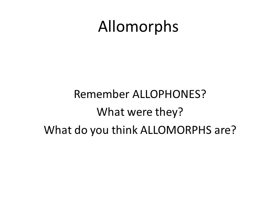 Remember ALLOPHONES What were they What do you think ALLOMORPHS are