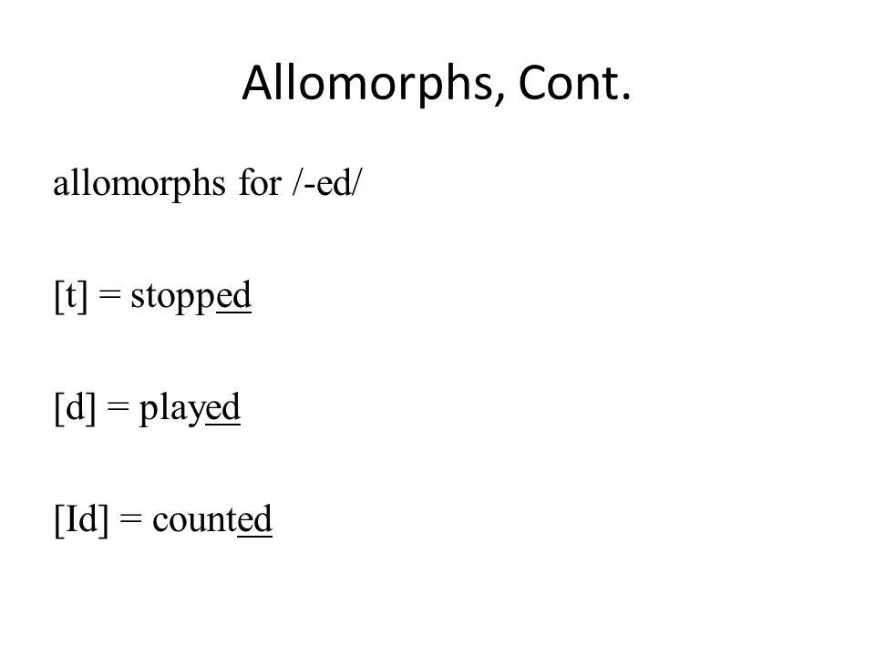 Allomorphs, Cont. allomorphs for /-ed/ [t] = stopped [d] = played [Id] = counted