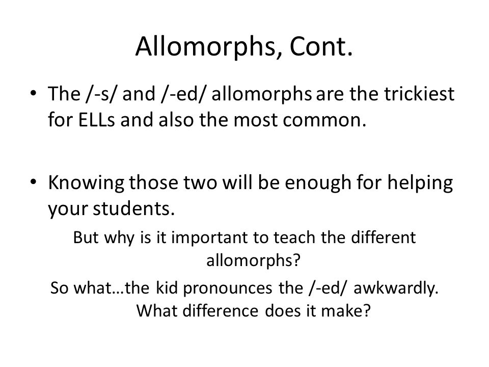But why is it important to teach the different allomorphs