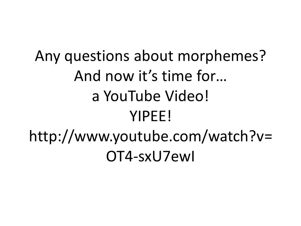 Any questions about morphemes. And now it's time for… a YouTube Video