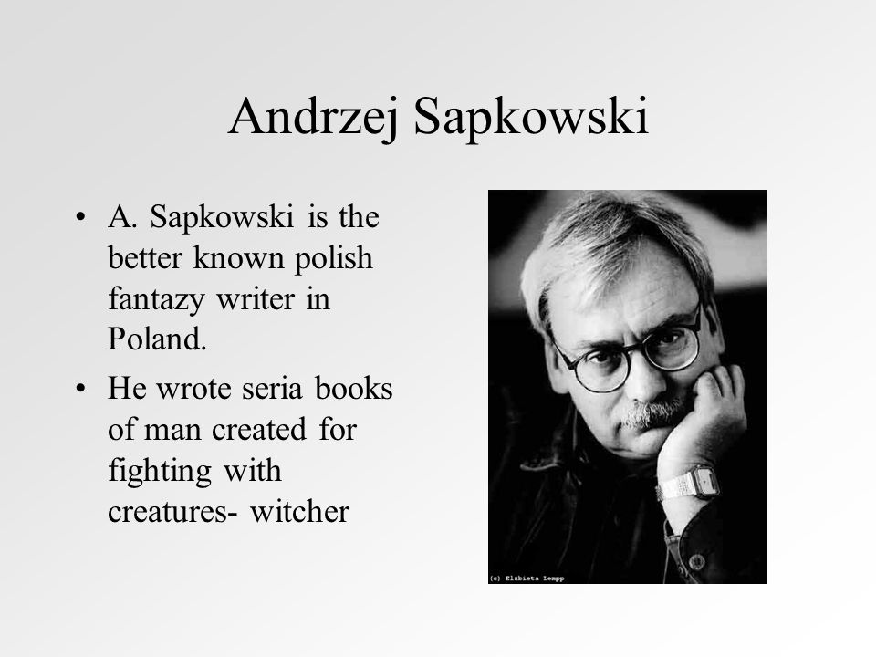 Andrzej Sapkowski A. Sapkowski is the better known polish fantazy writer in Poland.