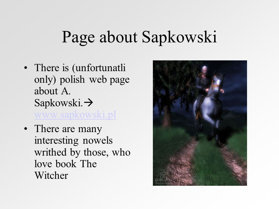 Page about Sapkowski There is (unfortunatli only) polish web page about A. Sapkowski. www.sapkowski.pl.