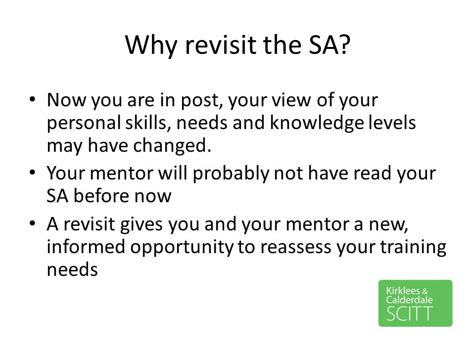 Why revisit the SA Now you are in post, your view of your personal skills, needs and knowledge levels may have changed.
