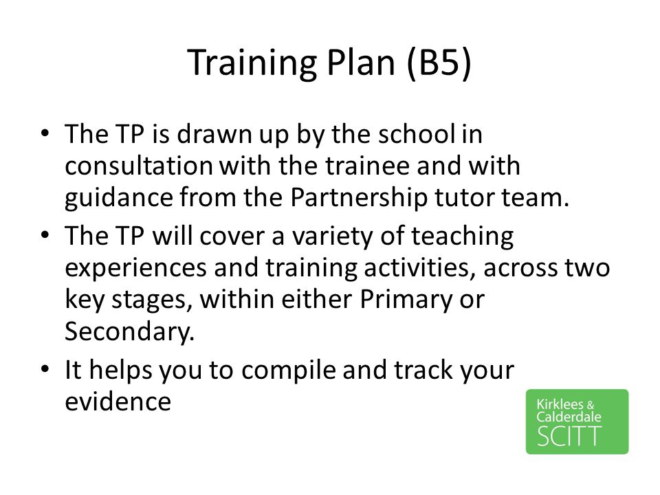 Training Plan (B5) The TP is drawn up by the school in consultation with the trainee and with guidance from the Partnership tutor team.