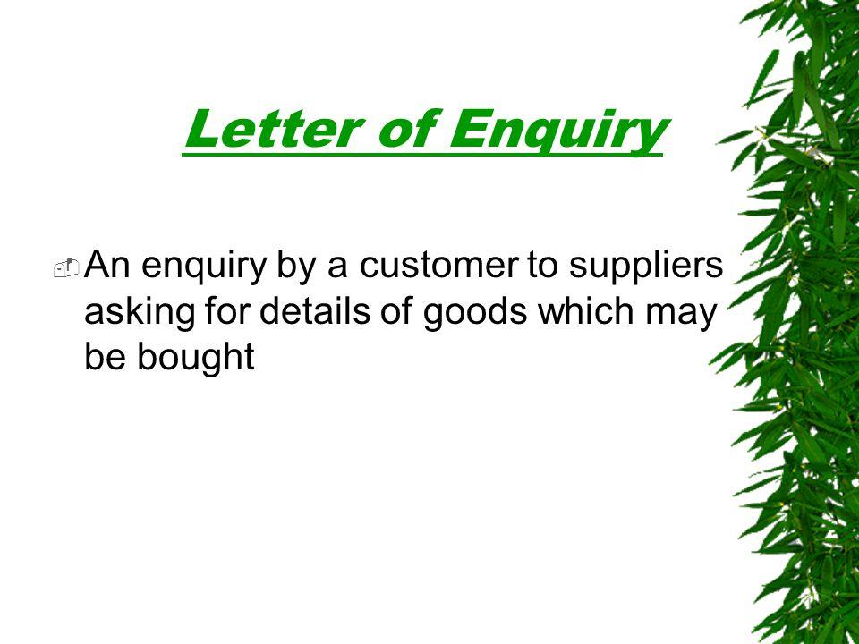 Letter of Enquiry An enquiry by a customer to suppliers asking for details of goods which may be bought.