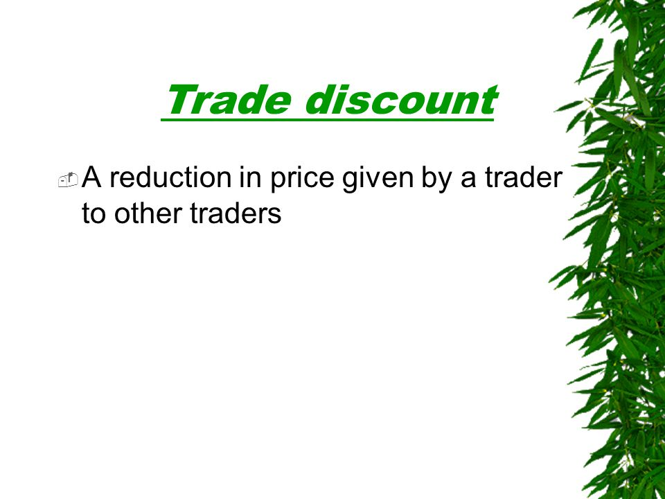 Trade discount A reduction in price given by a trader to other traders