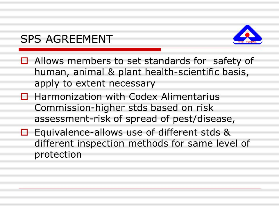 SPS AGREEMENT Allows members to set standards for safety of human, animal & plant health-scientific basis, apply to extent necessary.