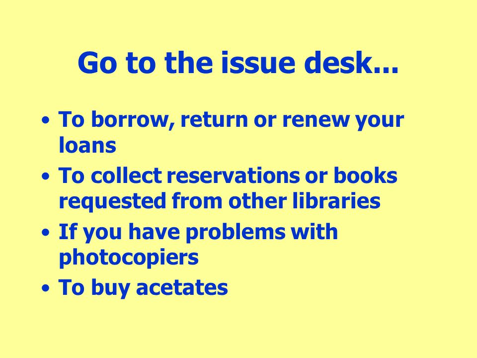 Go to the issue desk... To borrow, return or renew your loans