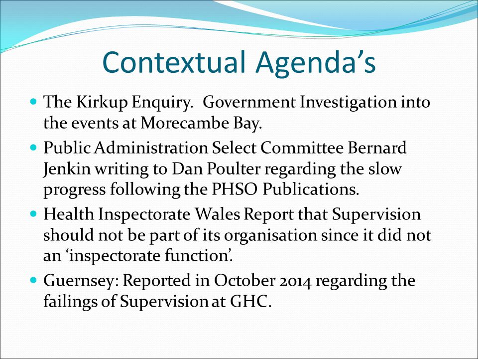 Contextual Agenda's The Kirkup Enquiry. Government Investigation into the events at Morecambe Bay.