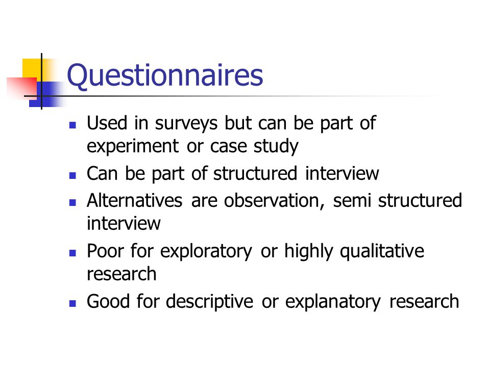 Questionnaires Used in surveys but can be part of experiment or case study. Can be part of structured interview.