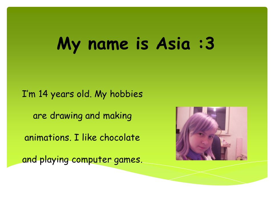 My name is Asia :3 I'm 14 years old. My hobbies are drawing and making animations.