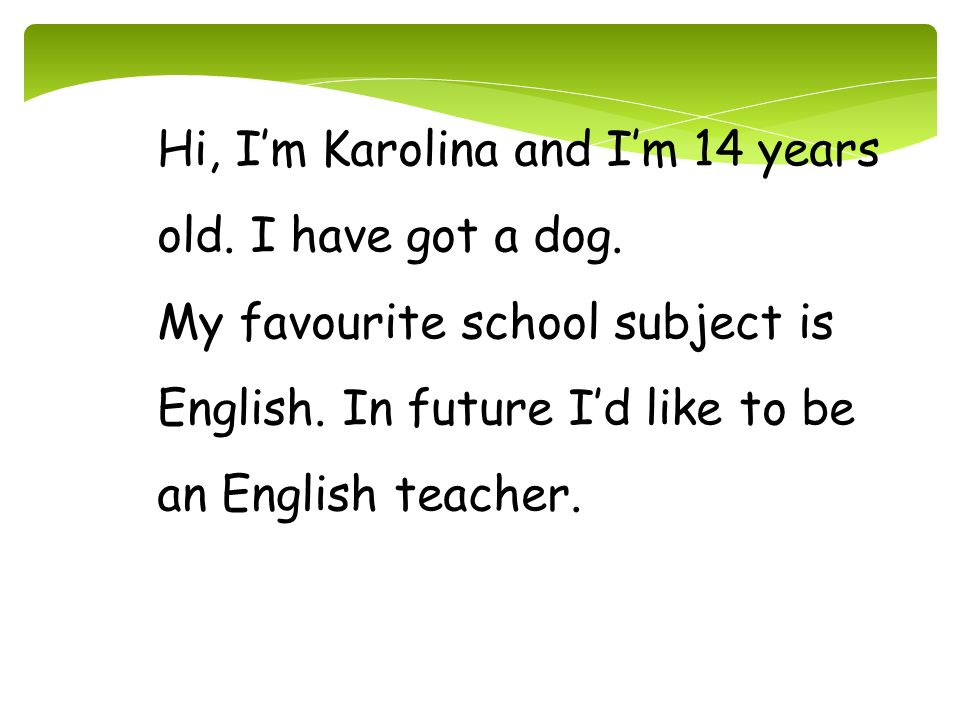Hi, I'm Karolina and I'm 14 years old. I have got a dog.