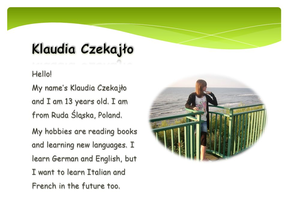 Klaudia Czekajło Hello! My name's Klaudia Czekajło and I am 13 years old. I am from Ruda Śląska, Poland.