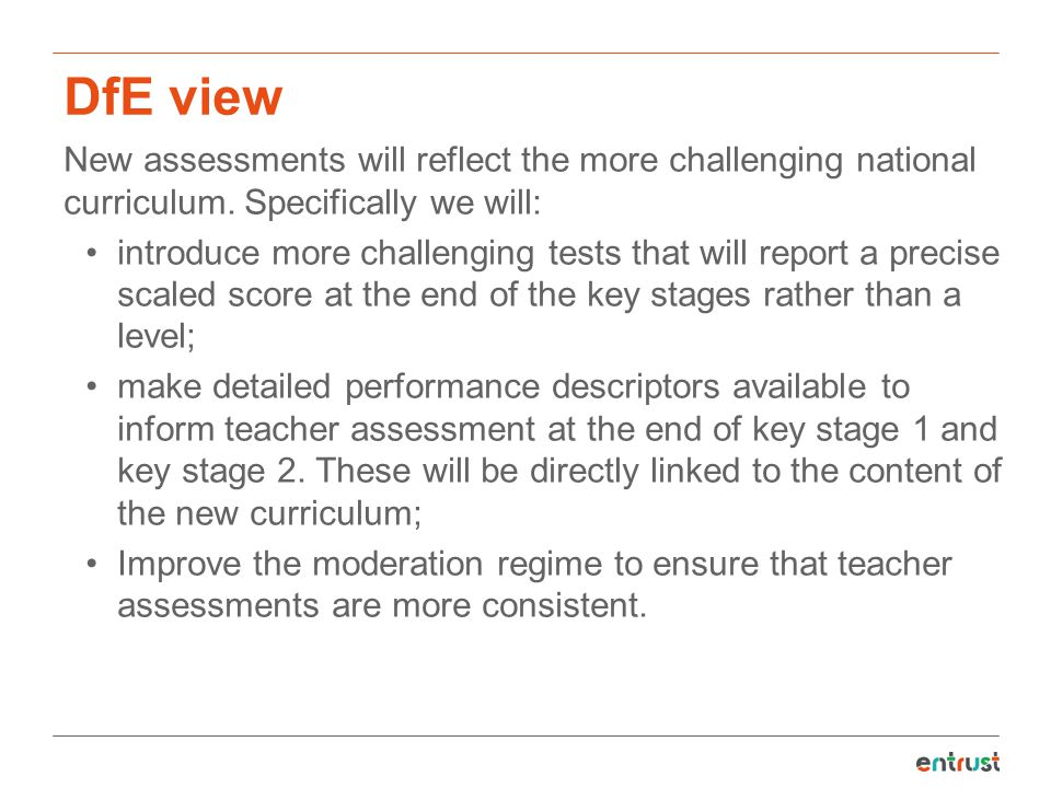 DfE view New assessments will reflect the more challenging national curriculum. Specifically we will: