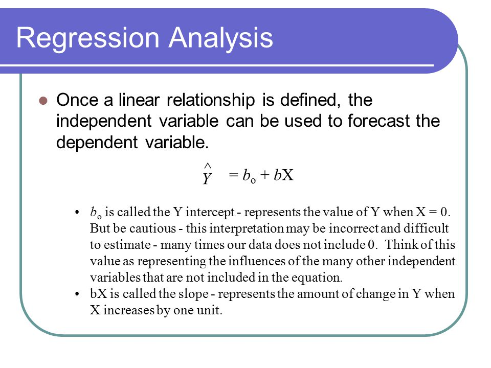 Regression Analysis Once a linear relationship is defined, the independent variable can be used to forecast the dependent variable.