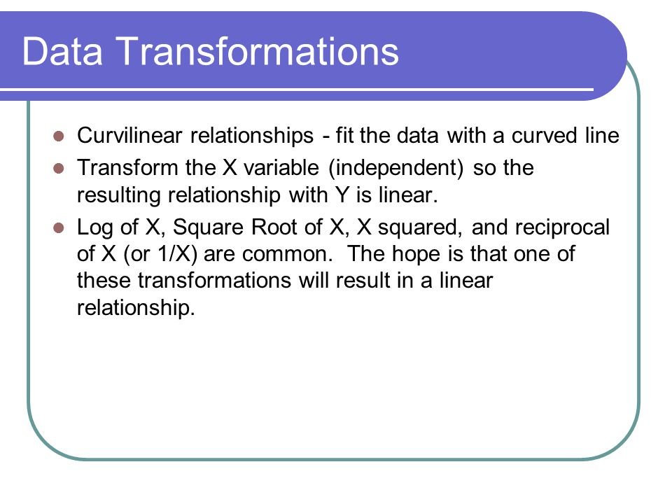 Data Transformations Curvilinear relationships - fit the data with a curved line.