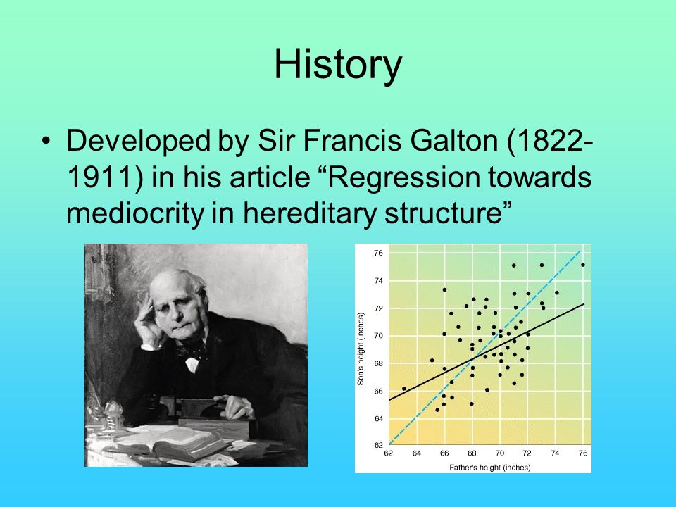 History Developed by Sir Francis Galton ( ) in his article Regression towards mediocrity in hereditary structure