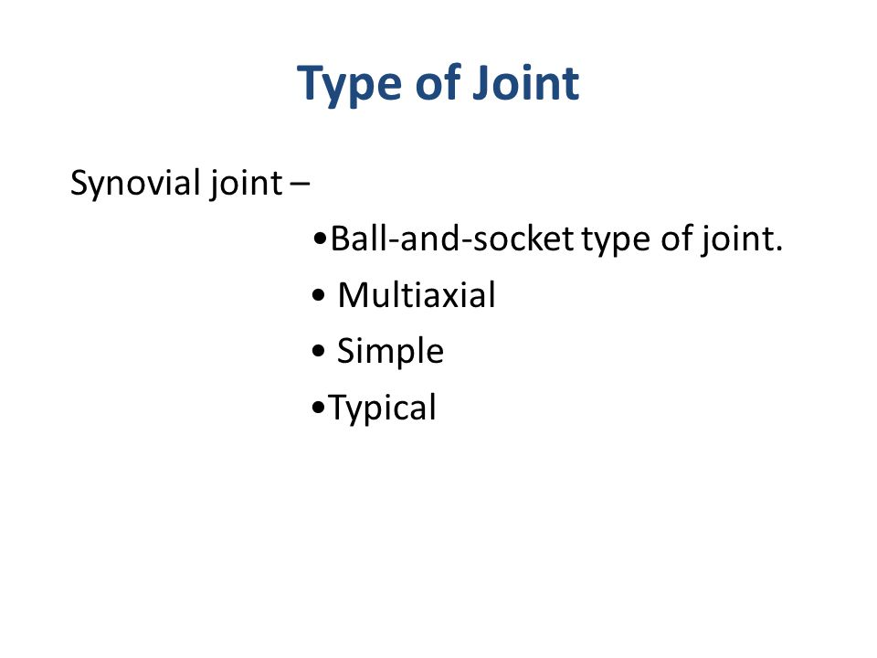 Type of Joint Synovial joint – •Ball-and-socket type of joint. • Multiaxial • Simple •Typical
