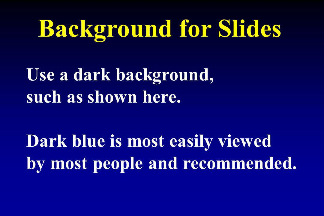 Background for Slides Use a dark background, such as shown here.