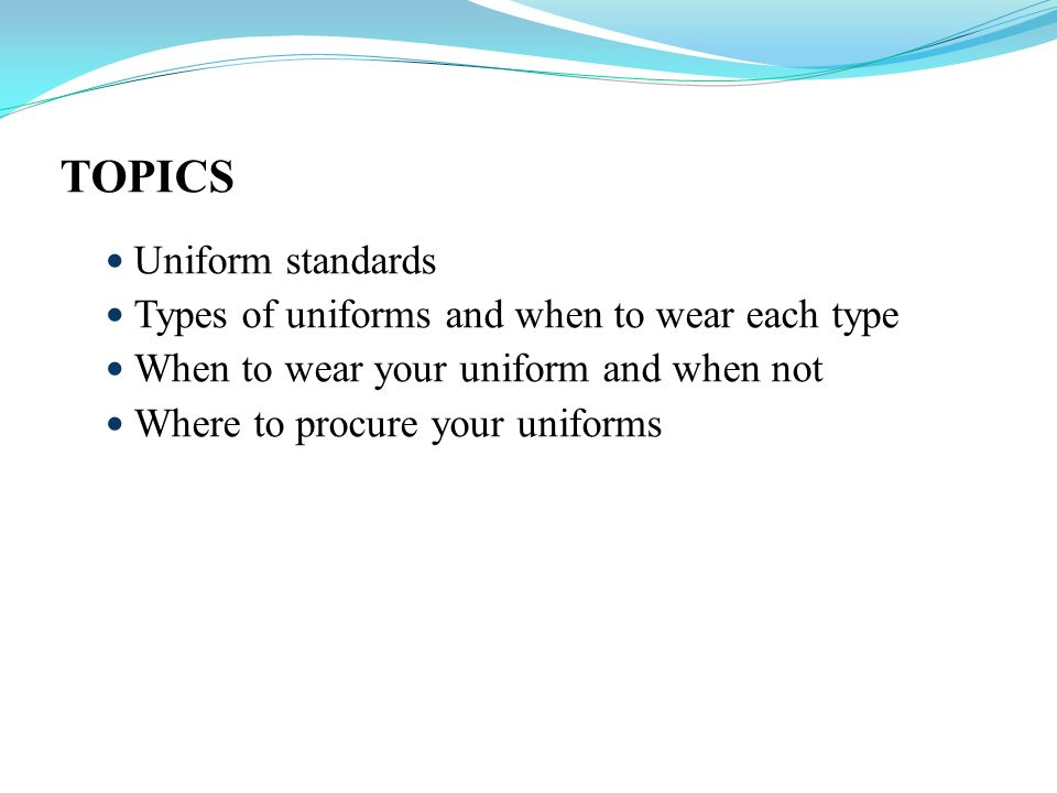 TOPICS Uniform standards Types of uniforms and when to wear each type