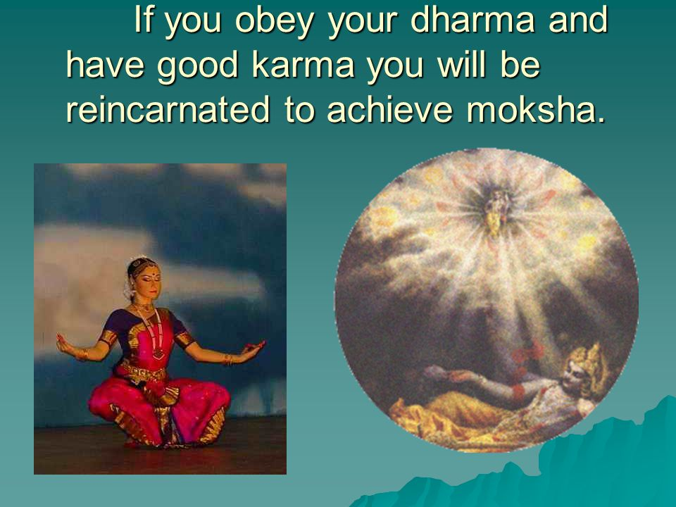 If you obey your dharma and have good karma you will be reincarnated to achieve moksha.
