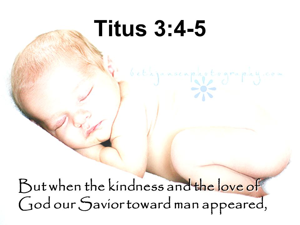 Titus 3:4-5 But when the kindness and the love of God our Savior toward man appeared,