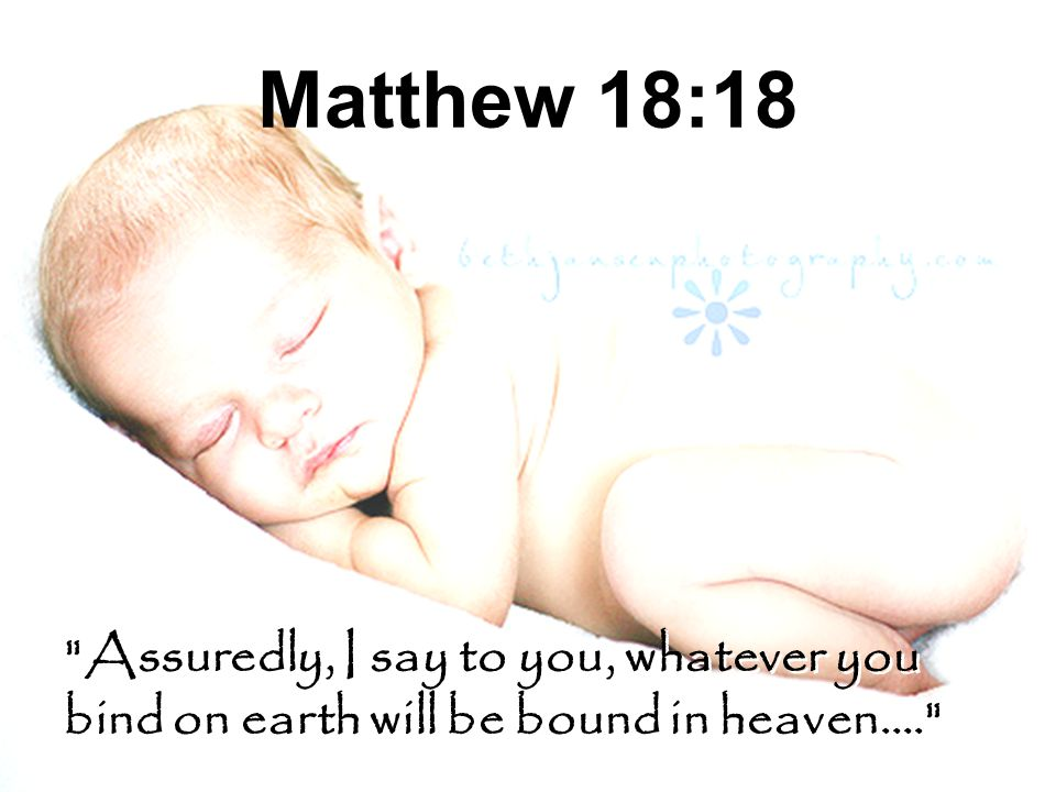 Matthew 18:18 Assuredly, I say to you, whatever you bind on earth will be bound in heaven….