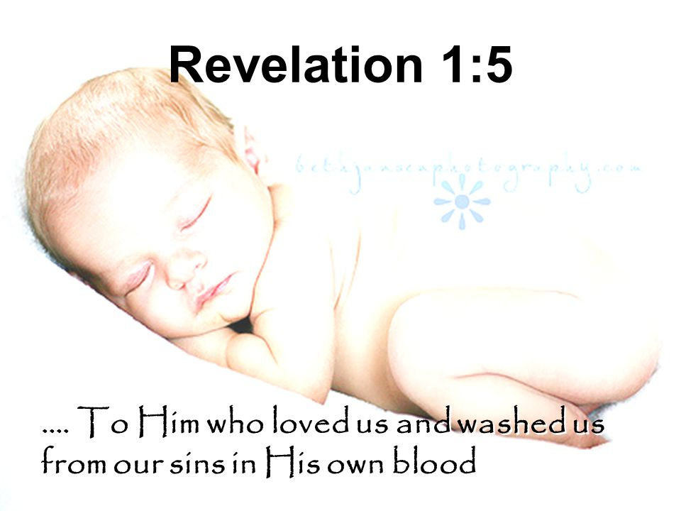 Revelation 1:5 …. To Him who loved us and washed us from our sins in His own blood