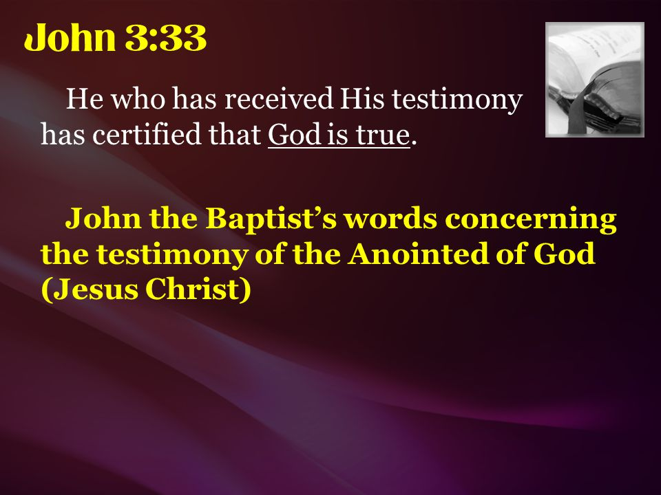 John 3:33 He who has received His testimony has certified that God is true.