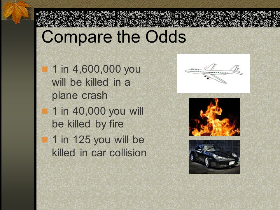 Compare the Odds 1 in 4,600,000 you will be killed in a plane crash
