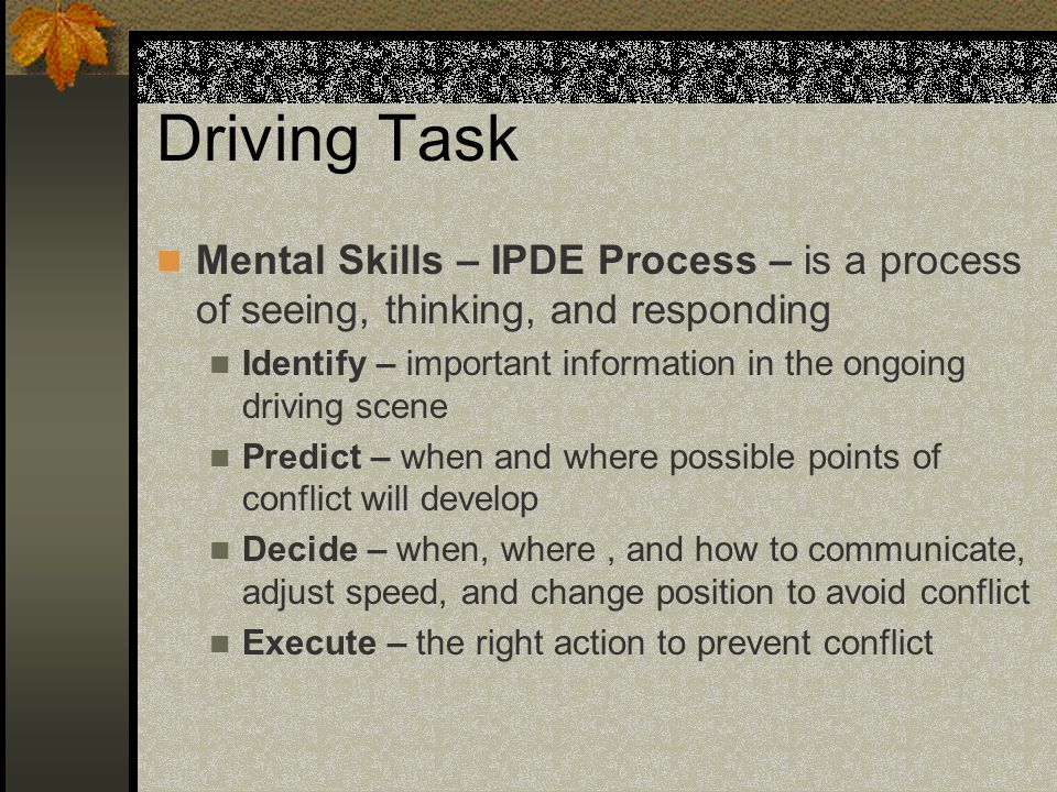 Driving Task Mental Skills – IPDE Process – is a process of seeing, thinking, and responding.