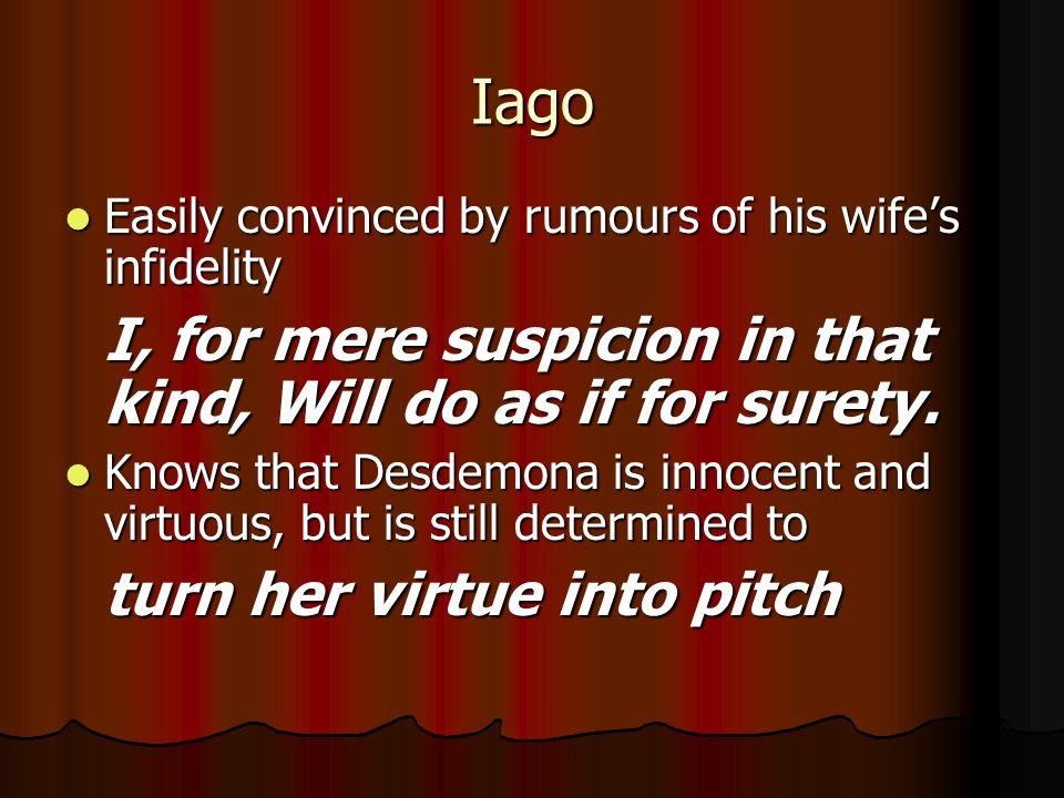 Iago Easily convinced by rumours of his wife's infidelity