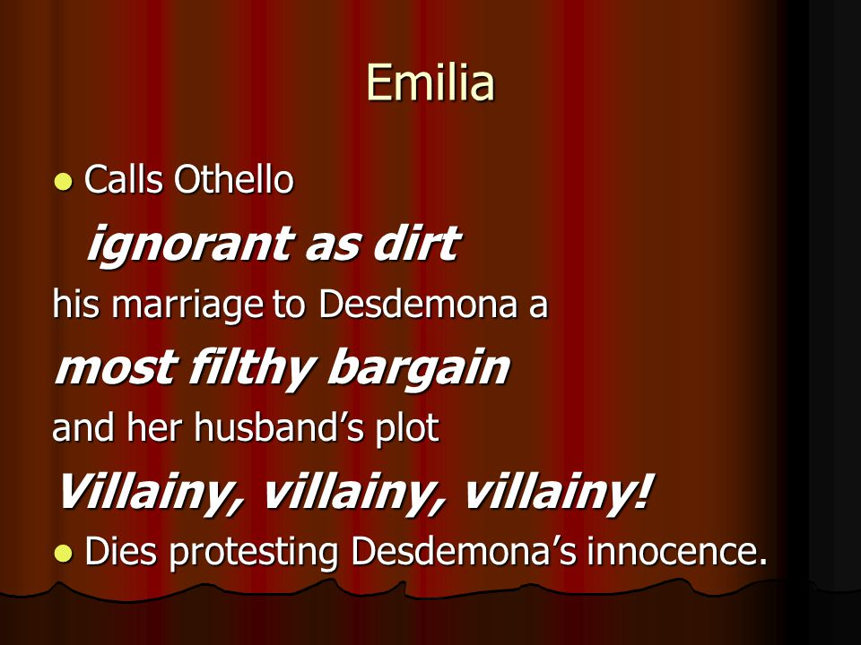 Emilia most filthy bargain Villainy, villainy, villainy! Calls Othello