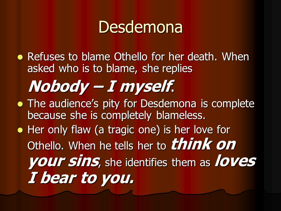 Desdemona Refuses to blame Othello for her death. When asked who is to blame, she replies. Nobody – I myself.